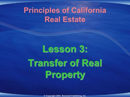 Lesson 3: Transfer of Real Property Principles of California Real Estate.