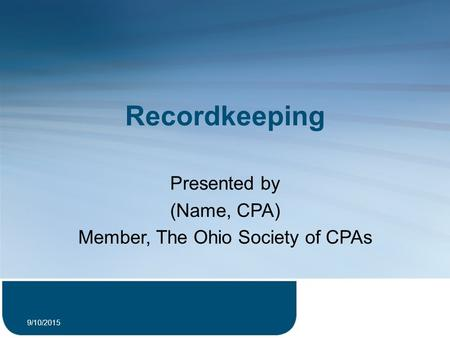 Recordkeeping Presented by (Name, CPA) Member, The Ohio Society of CPAs 9/10/2015 1.