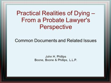 Practical Realities of Dying – From a Probate Lawyer's Perspective Common Documents and Related Issues John H. Phillips Boone, Boone & Phillips, L.L.P.
