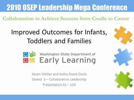 2010 OSEP Leadership Mega Conference Collaboration to Achieve Success from Cradle to Career Improved Outcomes for Infants, Toddlers and Families Karen.