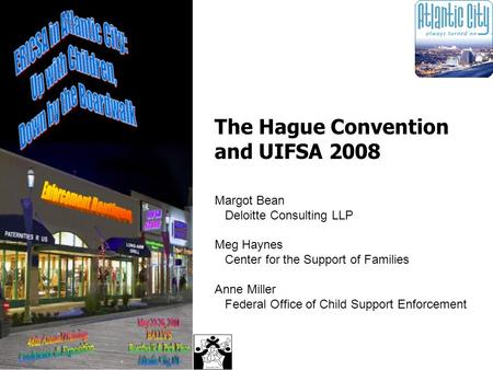 The Hague Convention and UIFSA 2008 Margot Bean Deloitte Consulting LLP Meg Haynes Center for the Support of Families Anne Miller Federal Office of Child.