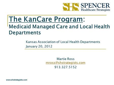 Www.shstrategists.com The KanCare Program: Medicaid Managed Care and Local Health Departments Kansas Association of Local Health Departments January 20,