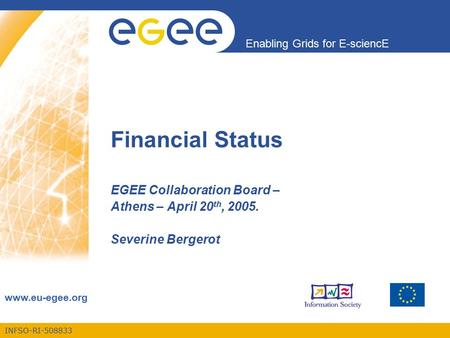 INFSO-RI-508833 Enabling Grids for E-sciencE www.eu-egee.org Financial Status EGEE Collaboration Board – Athens – April 20 th, 2005. Severine Bergerot.