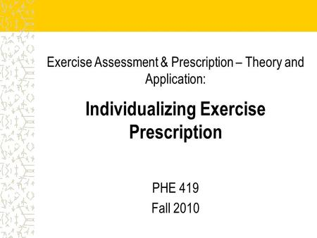 Exercise Assessment & Prescription – Theory and Application: Individualizing Exercise Prescription PHE 419 Fall 2010.