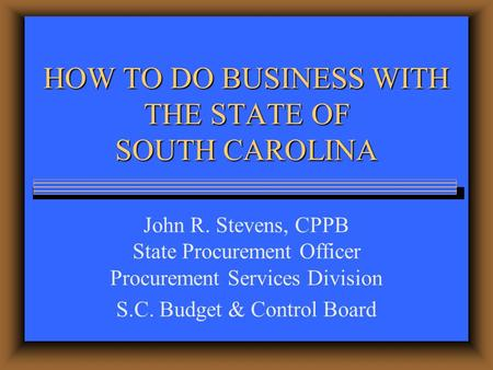 HOW TO DO BUSINESS WITH THE STATE OF SOUTH CAROLINA John R. Stevens, CPPB State Procurement Officer Procurement Services Division S.C. Budget & Control.