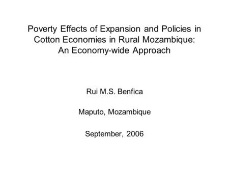 Poverty Effects of Expansion and Policies in Cotton Economies in Rural Mozambique: An Economy-wide Approach Rui M.S. Benfica Maputo, Mozambique September,