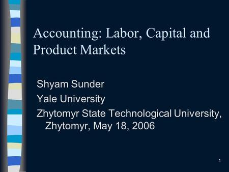 1 Accounting: Labor, Capital and Product Markets Shyam Sunder Yale University Zhytomyr State Technological University, Zhytomyr, May 18, 2006.