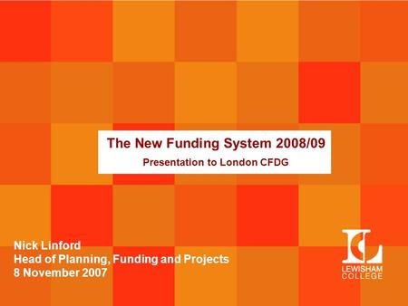 The New Funding System 2008/09 Presentation to London CFDG Nick Linford Head of Planning, Funding and Projects 8 November 2007.