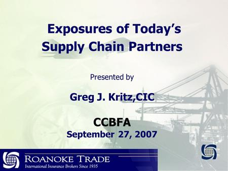 Exposures of Today's Supply Chain Partners Presented by Greg J. Kritz,CIC CCBFA September 27, 2007.