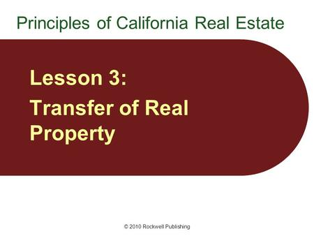 © 2010 Rockwell Publishing Lesson 3: Transfer of Real Property Principles of California Real Estate.