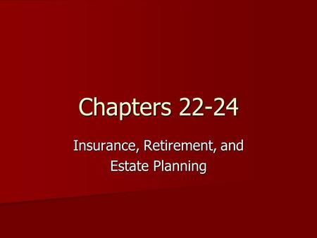 Chapters 22-24 Insurance, Retirement, and Estate Planning.