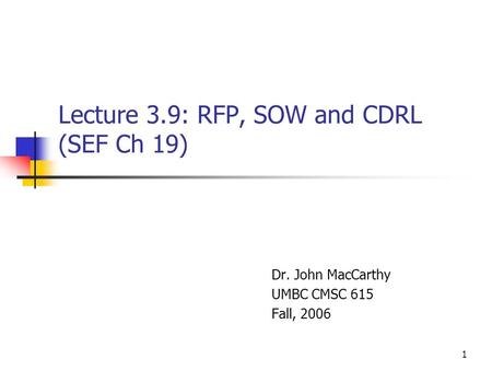 1 Lecture 3.9: RFP, SOW and CDRL (SEF Ch 19) Dr. John MacCarthy UMBC CMSC 615 Fall, 2006.
