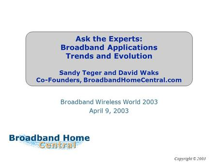 Ask the Experts: Broadband Applications Trends and Evolution Sandy Teger and David Waks Co-Founders, BroadbandHomeCentral.com Broadband Wireless World.