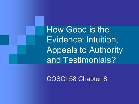 How Good is the Evidence: Intuition, Appeals to Authority, and Testimonials? COSCI 58 Chapter 8.