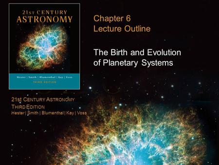 21st C ENTURY A STRONOMY T HIRD E DITION Hester | Smith | Blumenthal | Kay | Voss Chapter 6 Lecture Outline The Birth and Evolution of Planetary Systems.