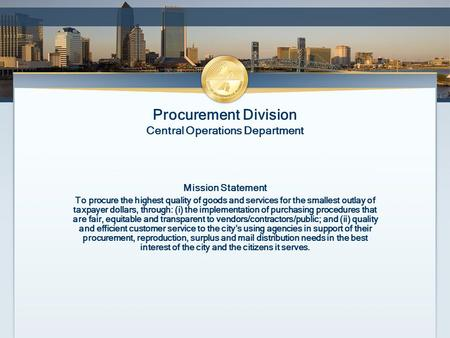 Procurement Division Central Operations Department Mission Statement To procure the highest quality of goods and services for the smallest outlay of taxpayer.