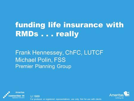 For producer or registered representatives use only. Not for use with clients. funding life insurance with RMDs... really Frank Hennessey, ChFC, LUTCF.
