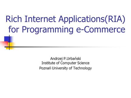 Rich Internet Applications(RIA) for Programming e-Commerce Andrzej P.Urbański Institute of Computer Science Poznań University of Technology.