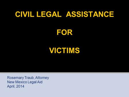 CIVIL LEGAL ASSISTANCE FOR VICTIMS Rosemary Traub, Attorney New Mexico Legal Aid April, 2014.