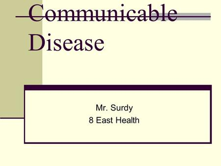 Communicable Disease Mr. Surdy 8 East Health Objectives Describe the cause of infectious diseases. Identify the way in which diseases are spread. Identify.
