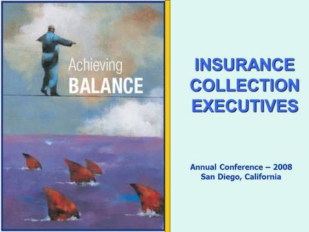 INSURANCECOLLECTIONEXECUTIVES Annual Conference – 2008 San Diego, California.
