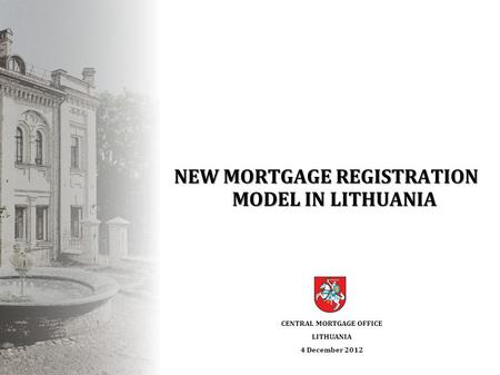 NEW MORTGAGE REGISTRATION MODEL IN LITHUANIA CENTRAL MORTGAGE OFFICE LITHUANIA 4 December 2012.