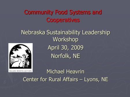 Community Food Systems and Cooperatives Nebraska Sustainability Leadership Workshop April 30, 2009 Norfolk, NE Michael Heavrin Center for Rural Affairs.