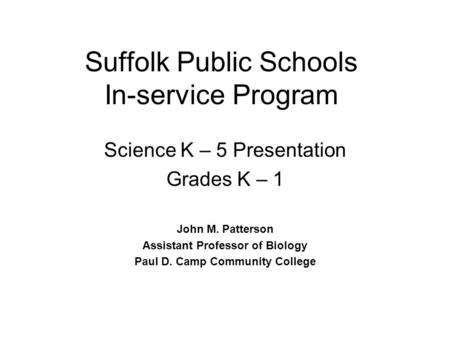 Suffolk Public Schools In-service Program Science K – 5 Presentation Grades K – 1 John M. Patterson Assistant Professor of Biology Paul D. Camp Community.
