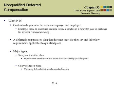 Nonqualified Deferred Compensation Chapter 33 Tools & Techniques of Life Insurance Planning 33 - 1  What is it?  Contractual agreement between an employer.