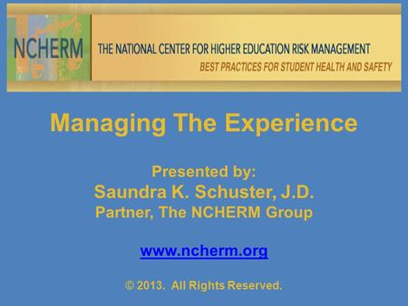 Managing The Experience Presented by: Saundra K. Schuster, J.D. Partner, The NCHERM Group www.ncherm.org © 2013. All Rights Reserved.