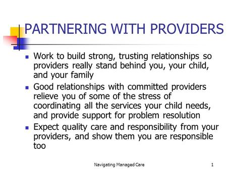 Navigating Managed Care1 PARTNERING WITH PROVIDERS Work to build strong, trusting relationships so providers really stand behind you, your child, and your.