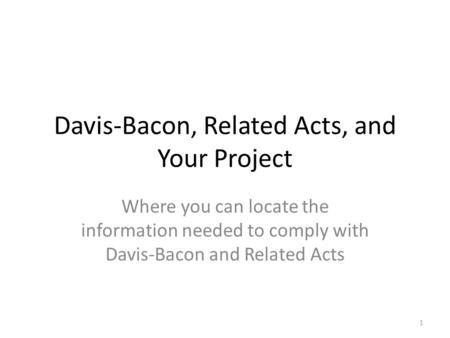 Davis-Bacon, Related Acts, and Your Project Where you can locate the information needed to comply with Davis-Bacon and Related Acts 1.