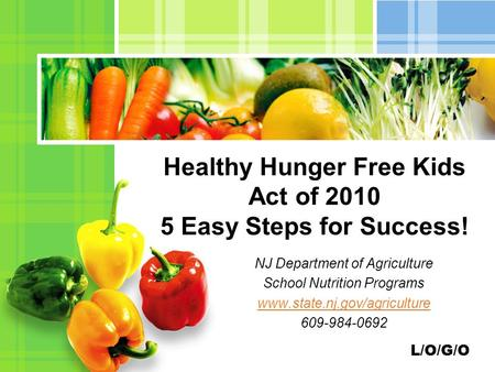 L/O/G/O NJ Department of Agriculture School Nutrition Programs www.state.nj.gov/agriculture 609-984-0692 Healthy Hunger Free Kids Act of 2010 5 Easy Steps.