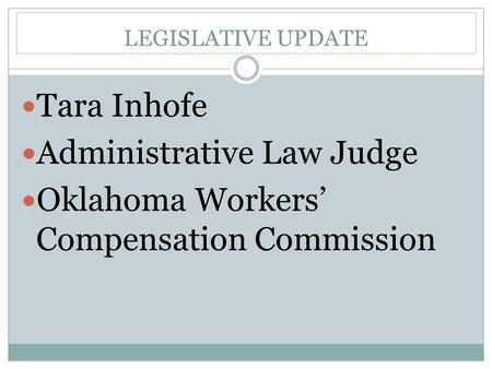 LEGISLATIVE UPDATE Tara Inhofe Administrative Law Judge Oklahoma Workers' Compensation Commission.