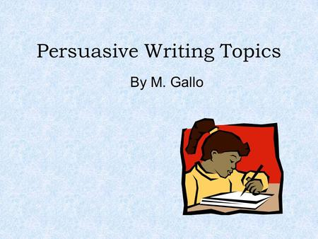 Persuasive Writing Topics By M. Gallo. Watch these two videos for ideas and tips! Be sure to include: Statement of position Facts, examples, evidence.