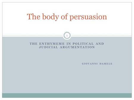 THE ENTHYMEME IN POLITICAL AND JUDICIAL ARGUMENTATION GIOVANNI DAMELE The body of persuasion 1.