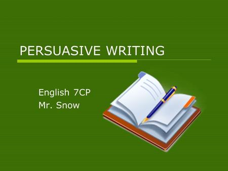 PERSUASIVE WRITING English 7CP Mr. Snow. WHAT IS PERSUASIVE WRITING?  All writing has a purpose. So far, you have written to entertain (autobiographical.