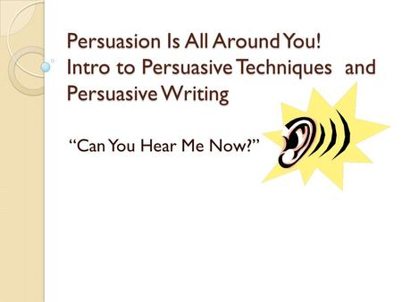 "Persuasion Is All Around You! Intro to Persuasive Techniques and Persuasive Writing ""Can You Hear Me Now?"""