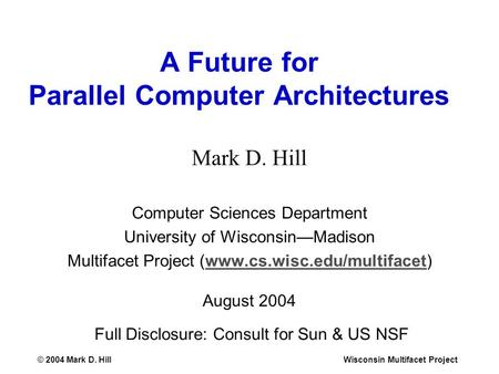 © 2004 Mark D. HillWisconsin Multifacet Project A Future for Parallel Computer Architectures Mark D. Hill Computer Sciences Department University of Wisconsin—Madison.