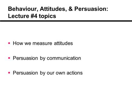 Behaviour, Attitudes, & Persuasion: Lecture #4 topics  How we measure attitudes  Persuasion by communication  Persuasion by our own actions.