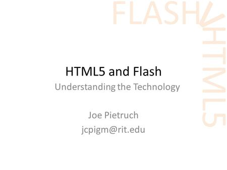 HTML5 v FLASH HTML5 and Flash Understanding the Technology Joe Pietruch
