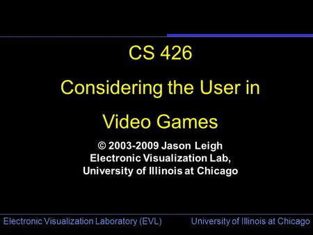 University of Illinois at Chicago Electronic Visualization Laboratory (EVL) CS 426 Considering the User in Video Games © 2003-2009 Jason Leigh Electronic.