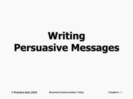 © Prentice Hall, 2005 Business Communication TodayChapter 9 - 1 Writing Persuasive Messages.