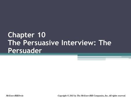 Chapter 10 The Persuasive Interview: The Persuader Copyright © 2011 by The McGraw-Hill Companies, Inc. All rights reserved.McGraw-Hill/Irwin.