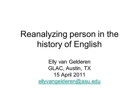 Reanalyzing person in the history of English Elly van Gelderen GLAC, Austin, TX 15 April 2011