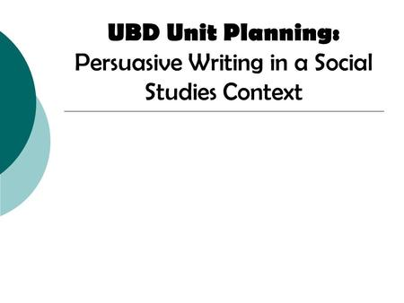 UBD Unit Planning: Persuasive Writing in a Social Studies Context.