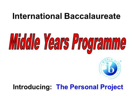 International Baccalaureate Introducing: The Personal Project.