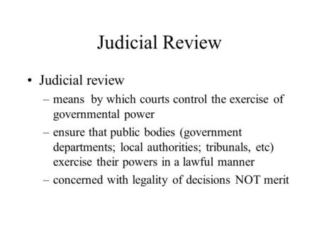 Judicial Review Judicial review –means by which courts control the exercise of governmental power –ensure that public bodies (government departments; local.