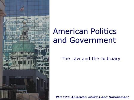 PLS 121: American Politics and Government American Politics and Government The Law and the Judiciary.
