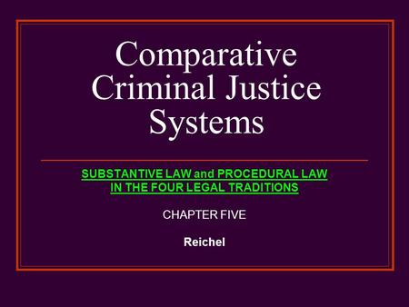 Comparative Criminal Justice Systems SUBSTANTIVE LAW and PROCEDURAL LAW IN THE FOUR LEGAL TRADITIONS CHAPTER FIVE Reichel.